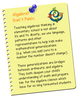 Algebra?  Don't panic.  Teaching algebraic thinking in elementary school is not about Xs and Ys.  Mostly, we use language, patterns and other representations to help kids make mathematical generalizations (e.g. when you add zero to a number, the number doesn't change).  These generalizations are bridges between arithmetic and algebra.  They both deepen your child's understanding of math and prepares him for the algebra classes which have for so long tormented students.