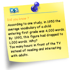 According to one study, in 1950 the average vocabulary of a child entering first grade was 4,000 words.  By 1990, this figure had dropped to 1,000 words.  Why?  Too many hours in front of the TV instead of reading and interacting with adults.