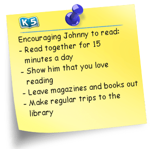 Encouraging Johnny to read: - Read together for 15 minutes a day, - Show him that you love reading, - Leave magazines and books out, - Make regular trips to the library.